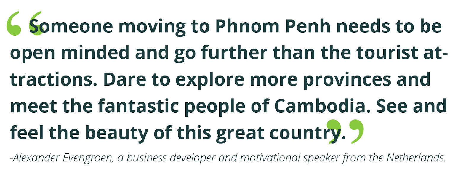 """Someone moving to Phnom Penh needs to be open minded and go further than the tourist attractions. Dare to explore more provinces and meet the fantastic people of Cambodia. See and feel the beauty of this great country.""  -Alexander Evengroen, a business developer and motivational speaker from the Netherlands."